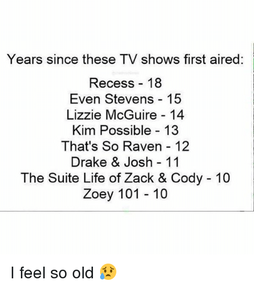 Drake & Josh, Kim Possible, and Memes: Years since these TV shows first aired:  Recess 18  Even Stevens 15  Lizzie McGuire 14  Kim Possible 13  That's So Raven 12  Drake & Josh 11  The Suite Life of Zack & Cody 10  Zoey 101 10 I feel so old 😥