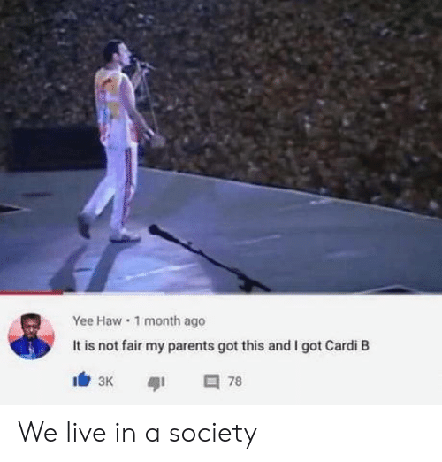 We Live: Yee Haw 1 month ago  It is not fair my parents got this and I got Cardi B  78  зк We live in a society