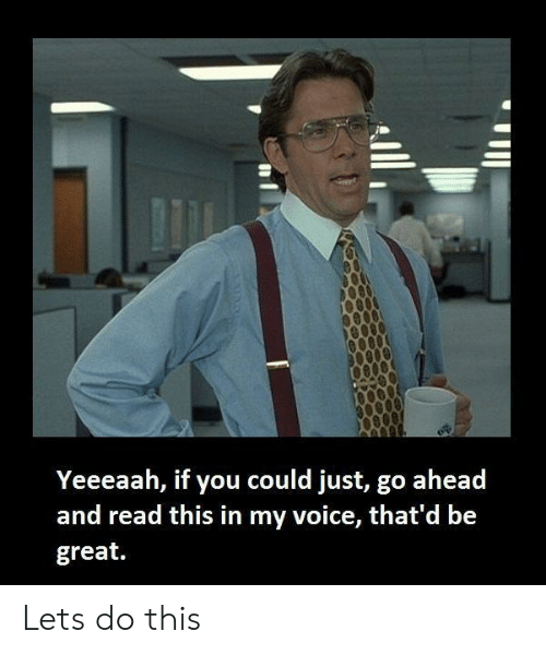 Thatd Be Great: Yeeeaah, if you could just, go ahead  and read this in my voice, that'd be  great. Lets do this