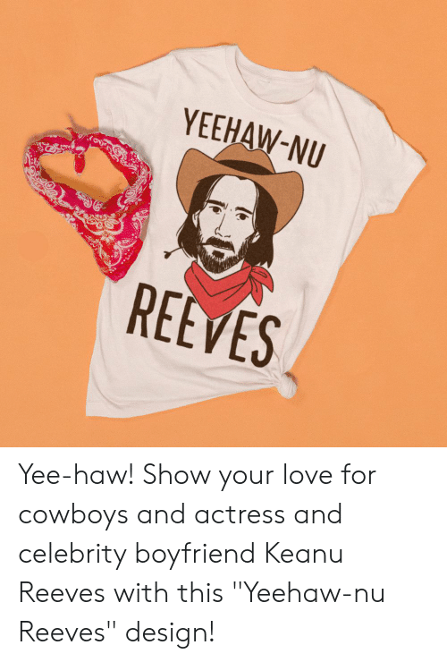 """Dallas Cowboys, Love, and Yee: YEEHAW-NU  REEVES Yee-haw! Show your love for cowboys and actress and celebrity boyfriend Keanu Reeves with this """"Yeehaw-nu Reeves"""" design!"""