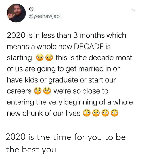 Entering: @yeehawjabi  2020 is in less than 3 months which  means a whole new DECADE is  starting.  this is the decade most  of us are going to get married in or  have kids or graduate or start our  we're so close to  careers  entering the very beginning of a whole  new chunk of our lives  > 2020 is the time for you to be the best you