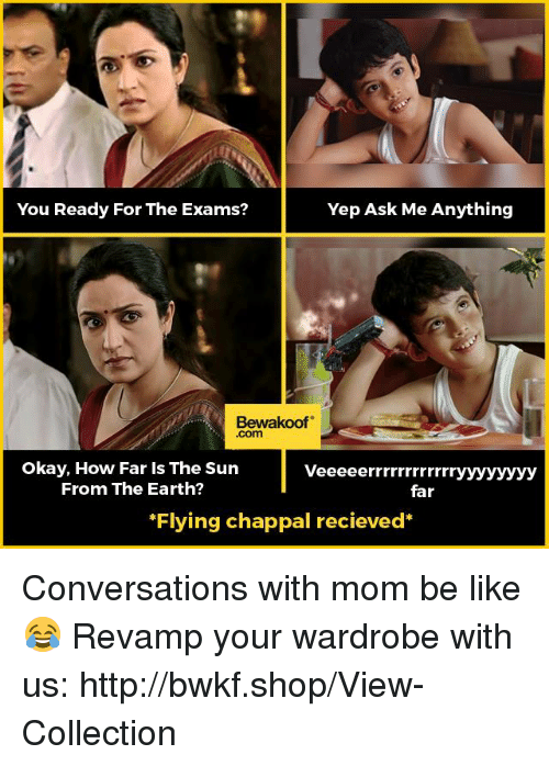 Be Like, Memes, and Earth: Yep Ask Me Anything  You Ready For The Exams?  Bewakoof  Okay, How Far is The Sun  Veeeeerrrrrrrrrrr  From The Earth?  far  *Flying chappal recieved Conversations with mom be like😂  Revamp your wardrobe with us: http://bwkf.shop/View-Collection