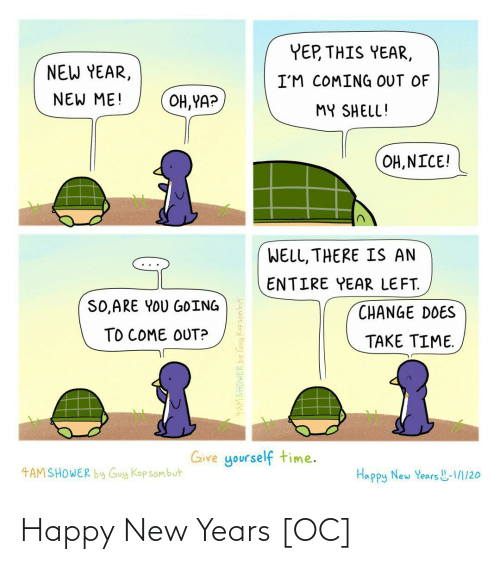 Coming Out: YEP, THIS YEAR,  NEW YEAR,  I'M COMING OUT OF  NEW ME!  OH, YA?  MY SHELL!  OH, NICE!  WELL, THERE IS AN  ENTIRE YEAR LEFT.  SO,ARE YOU GOING  CHANGE DOES  TO COME OUT?  TAKE TIME.  Give yourself time.  4AMSHOWER by Guy Kop sombut  Happy New Years L-1/1/20  4AMSHOWER by Guy Kopsombut Happy New Years [OC]