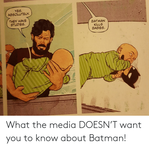Batman: YES.  ABSOLUTELY.  THEY HAVE  STUDIES.  BATMAN  KILLS  BABIES. What the media DOESN'T want you to know about Batman!