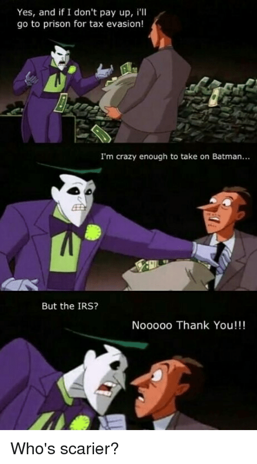 Batman, Crazy, and Funny: Yes, and if I don't pay up, i'll  go to prison for tax evasion!  I'm crazy enough to take on Batman...  But the IRS?  Nooooo Thank You!!! Who's scarier?