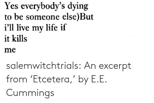 Kills: Yes everybody's dying  to be someone else)But  i'll live my life if  it kills  me salemwitchtrials: An excerpt from'Etcetera,' by E.E. Cummings