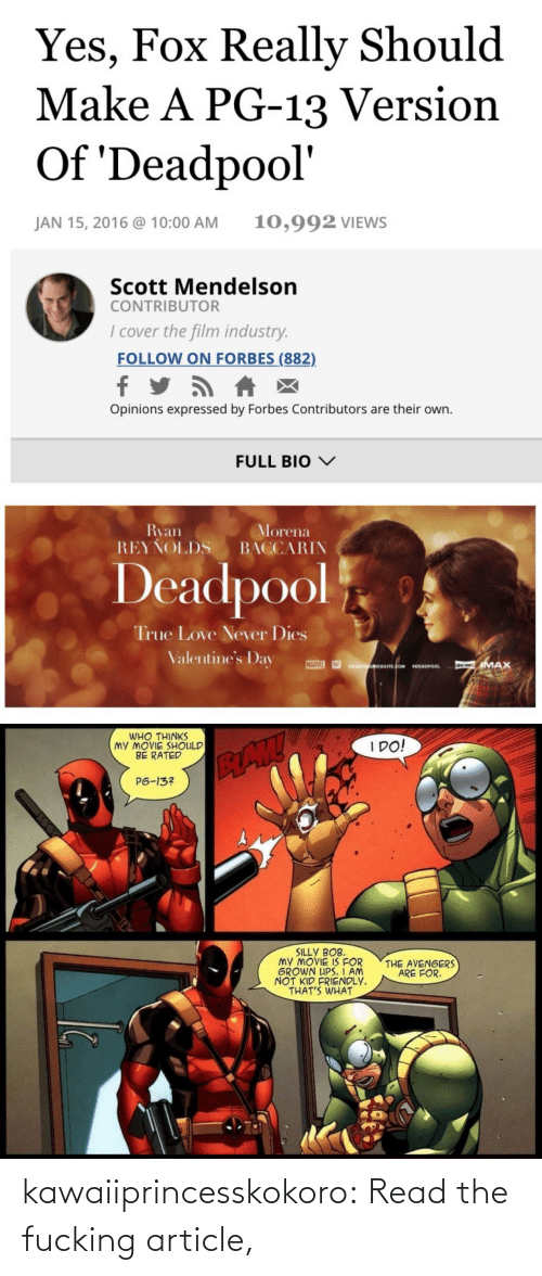 Kid Friendly: Yes, Fox Really Should  Make A PG-13 Version  Of 'Deadpool'  10,992 VIEWS  JAN 15, 2016 @ 10:00 AM  Scott Mendelson  CONTRIBUTOR  I cover the film industry.  FOLLOW ON FORBES (882)  Opinions expressed by Forbes Contributors are their own.  FULL BIO V  Ryan  REYŇOLDS  Morena  BACCARIN  Deadpool  True Love Never Dies  Valentine's Day  MARVEL  IMAX  DEADPOONEBSITE.COM  DEADPOOL   WHO THINKS  MY MOVIE SHOULD  BE RATED  I DO!  BAW  P6-13?  SILLY BOB.  MY MOVIE IS FOR  GROWN UPS. I AM  NOT KID FRIENDLY.  THAT'S WHAT  THE AVENGERS  ARE FOR. kawaiiprincesskokoro:  Read the fucking article,
