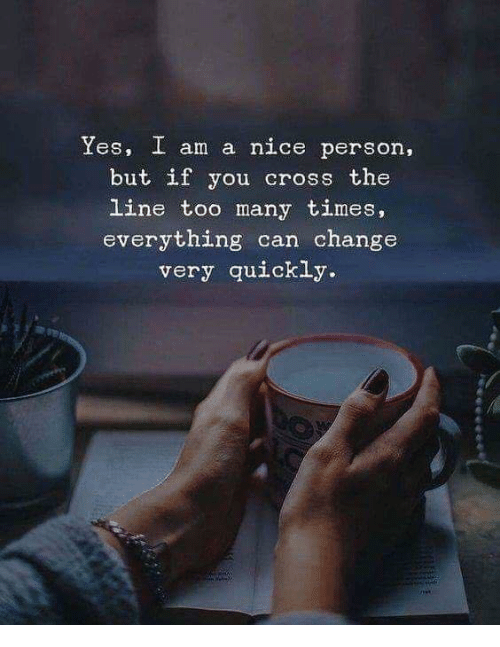 Cross, Change, and Nice: Yes, I am a nice person,  but if you cross the  line too many times,  everything can change  very quickly.