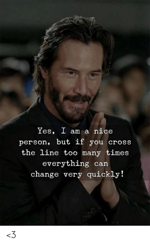 Memes, Cross, and Change: Yes, I am a nice  person, but if you cross  the line too many times  everything can  change very quickly! <3