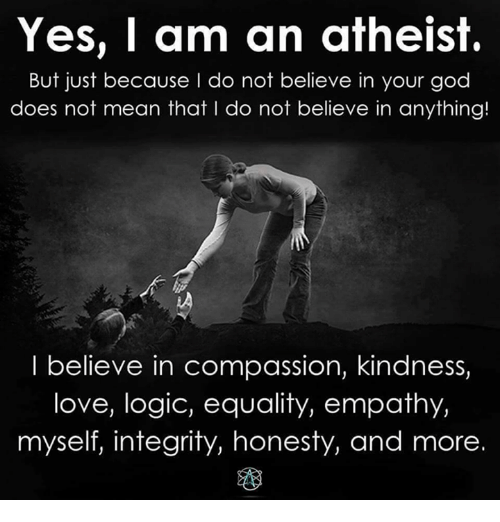 Logicalness: Yes, I am an atheist.  But just because I do not believe in your god  does not mean that l do not believe in anything!  I believe in compassion, kindness,  love, logic, equality, empathy,  myself, integrity, honesty, and more.