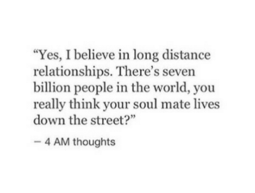 "soul mate: ""Yes, I believe in long distance  relationships. There's seven  billion people in the world, you  really think your soul mate lives  down the street?  4 AM thoughts"