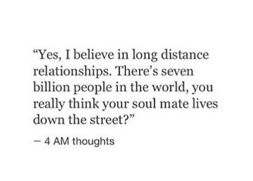 "soul mate: ""Yes, I believe in long distance  relationships. There's seven  billion people in the world, you  really think your soul mate lives  down the street?""  4 AM thoughts"