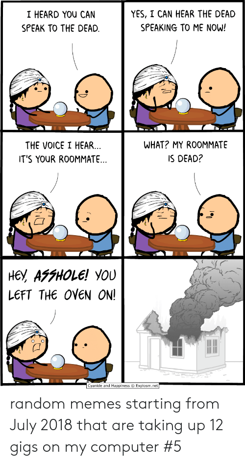 Cyanide and Happiness: YES, I CAN HEAR THE DEAD  I HEARD YOU CAN  SPEAKING TO ME NOW!  SPEAK TO THE DEAD  WHAT? MY ROOMMATE  THE VOICE I HEAR...  IT'S YOUR ROOMMATE..  IS DEAD?  не, АFFНOLE! YOU  LEFT THE OVEN ON!  Cyanide and Happiness Explosm.net random memes starting from July 2018 that are taking up 12 gigs on my computer #5