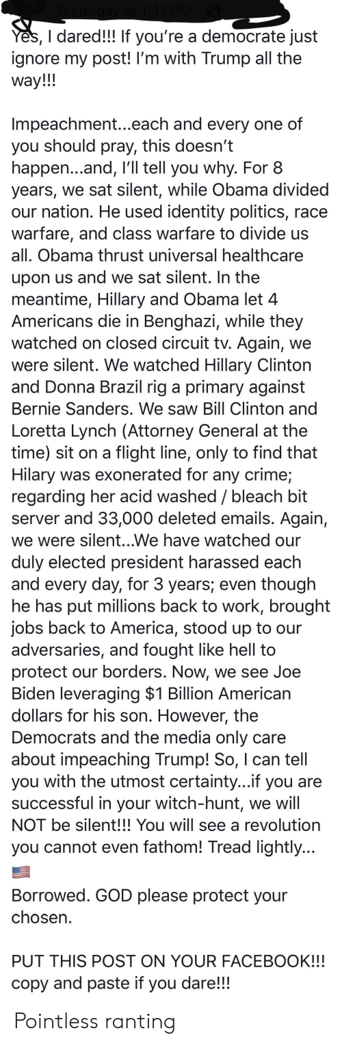 America, Bernie Sanders, and Bill Clinton: Yes, I dared!!! If you're a democrate just  ignore my post! I'm with Trump all the  way!!!  Impeachment...each and every one of  you should pray, this doesn't  happen...and, I'll tell you why. For 8  years, we sat silent, while Obama divided  our nation. He used identity politics, race  warfare, and class warfare to divide us  all. Obama thrust universal healthcare  upon us and we sat silent. In the  meantime, Hillary and Obama let 4  Americans die in Benghazi, while they  watched on closed circuit tv. Again, we  were silent. We watched Hillary Clinton  and Donna Brazil rig a primary against  Bernie Sanders. We saw Bill Clinton and  Loretta Lynch (Attorney General at the  time) sit on a flight line, only to find that  Hilary was exonerated for any crime;  regarding her acid washed / bleach bit  server and 33,000 deleted emails. Again,  we were silent...We have watched our  duly elected president harassed each  and every day, for 3 years; even though  he has put millions back to work, brought  jobs back to America, stood up to our  adversaries, and fought like hell to  protect our borders. Now, we see Joe  Biden leveraging $1 Billion American  dollars for his son. However, the  Democrats and the media only care  about impeaching Trump! So, I can tell  you with the utmost certainty...if you are  successful in your witch-hunt, we will  NOT be silent!!! You will see a revolution  you cannot even fathom! Tread lightly...  Borrowed. GOD please protect your  chosen.  PUT THIS POST ON YOUR FACEBOOK!!!  copy and paste if you  dare!!! Pointless ranting