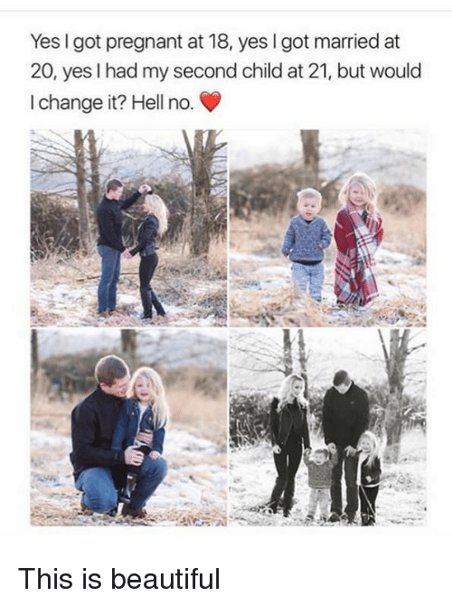 Hells No: Yes I got pregnant at 18, yes I got married at  20, yes I had my second child at 21, but would  I change it? Hell no. This is beautiful