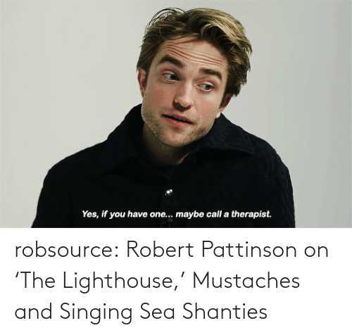 Singing: Yes, if you have one.. maybe call a therapist. robsource:  Robert Pattinson on 'The Lighthouse,' Mustaches and Singing Sea Shanties