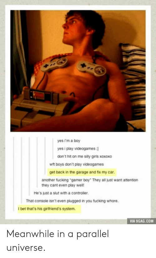 """9gag, Fucking, and I Bet: yes im a boy  yes i play videogames :l  don't hit on me silly giris xoxoxo  wit boys don't play videogames  get back in the garage and flix my car.  another fucking """"gamer boy"""" They all just want attention  they cant even play well!  He's just a slut with a controler.  That console isn't even plugged in you fucking whore.  I bet that's his girtfriend's system  VIA 9GAG.COM Meanwhile in a parallel universe."""