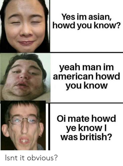 oi mate: Yes im asian,  howd you know?  yeah man im  american howd  you know  Oi mate howd  ye knowI  was british? Isnt it obvious?