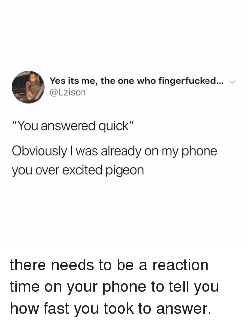 """Phone, Time, and Relatable: Yes its me, the one who fingerfucked  @Lzison  """"You answered quick""""  Obviously l was already on my phone  you over excited pigeon there needs to be a reaction time on your phone to tell you how fast you took to answer."""