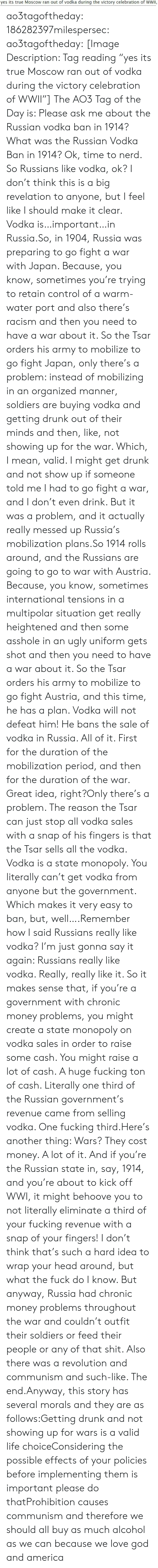 "Situation: yes its true Moscow ran out of vodka during the victory celebration of WWII, ao3tagoftheday:  186282397milespersec:  ao3tagoftheday:  [Image Description: Tag reading ""yes its true Moscow ran out of vodka during the victory celebration of WWII""]  The AO3 Tag of the Day is: Please ask me about the Russian vodka ban in 1914?   What was the Russian Vodka Ban in 1914?  Ok, time to nerd. So Russians like vodka, ok? I don't think this is a big revelation to anyone, but I feel like I should make it clear. Vodka is…important…in Russia.So, in 1904, Russia was preparing to go fight a war with Japan. Because, you know, sometimes you're trying to retain control of a warm-water port and also there's racism and then you need to have a war about it. So the Tsar orders his army to mobilize to go fight Japan, only there's a problem: instead of mobilizing in an organized manner, soldiers are buying vodka and getting drunk out of their minds and then, like, not showing up for the war. Which, I mean, valid. I might get drunk and not show up if someone told me I had to go fight a war, and I don't even drink. But it was a problem, and it actually really messed up Russia's mobilization plans.So 1914 rolls around, and the Russians are going to go to war with Austria. Because, you know, sometimes international tensions in a multipolar situation get really heightened and then some asshole in an ugly uniform gets shot and then you need to have a war about it. So the Tsar orders his army to mobilize to go fight Austria, and this time, he has a plan. Vodka will not defeat him! He bans the sale of vodka in Russia. All of it. First for the duration of the mobilization period, and then for the duration of the war. Great idea, right?Only there's a problem. The reason the Tsar can just stop all vodka sales with a snap of his fingers is that the Tsar sells all the vodka. Vodka is a state monopoly. You literally can't get vodka from anyone but the government. Which makes it very easy to ban, but, well….Remember how I said Russians really like vodka? I'm just gonna say it again: Russians really like vodka. Really, really like it. So it makes sense that, if you're a government with chronic money problems, you might create a state monopoly on vodka sales in order to raise some cash. You might raise a lot of cash. A huge fucking ton of cash. Literally one third of the Russian government's revenue came from selling vodka. One fucking third.Here's another thing: Wars? They cost money. A lot of it. And if you're the Russian state in, say, 1914, and you're about to kick off WWI, it might behoove you to not literally eliminate a third of your fucking revenue with a snap of your fingers! I don't think that's such a hard idea to wrap your head around, but what the fuck do I know. But anyway, Russia had chronic money problems throughout the war and couldn't outfit their soldiers or feed their people or any of that shit. Also there was a revolution and communism and such-like. The end.Anyway, this story has several morals and they are as follows:Getting drunk and not showing up for wars is a valid life choiceConsidering the possible effects of your policies before implementing them is important please do thatProhibition causes communism and therefore we should all buy as much alcohol as we can because we love god and america"