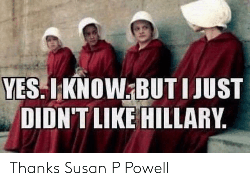 hillary: YES.LKNOW BUT IJUST  DIDN'T LIKE HILLARY Thanks Susan P Powell