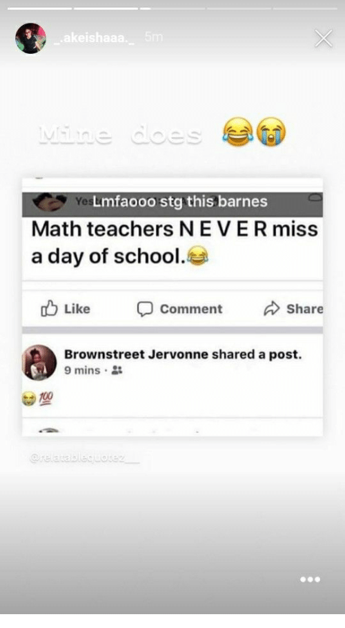 miss a: Yes  Lmfaooo stg this barnes  Math teachers NEVER miss  a day of school.  b Like comment Share  Brownstreet Jervonne shared a post.  9 mins .