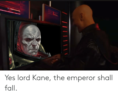 kane: Yes lord Kane, the emperor shall fall.