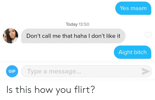 Dont Like It: Yes maam  Today 13:50  Don't call me that haha I don't like it  Aight bitch  V  Type a message...  GIF  A Is this how you flirt?