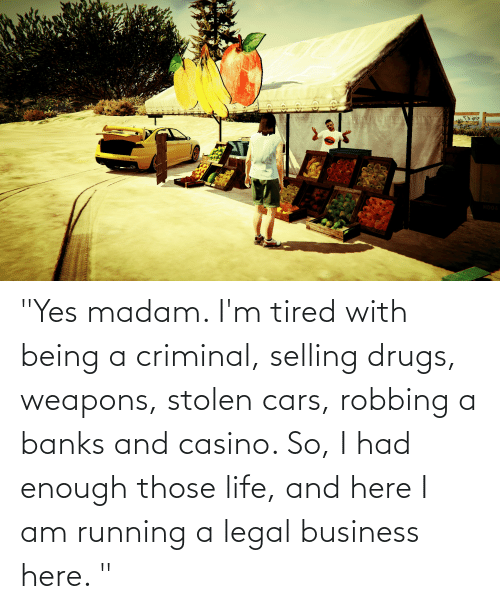 """Robbing: """"Yes madam. I'm tired with being a criminal, selling drugs, weapons, stolen cars, robbing a banks and casino. So, I had enough those life, and here I am running a legal business here. """""""