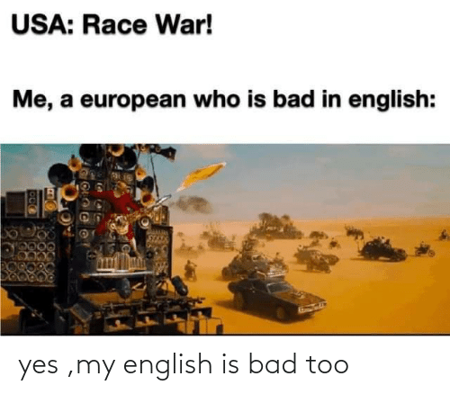 yes: yes ,my english is bad too