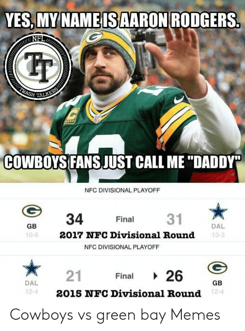 "Green Bay Memes: YES,MYNAMEIS AARON RODGERS  NFL  Tr  SH TALKE  COWBOYS FANS JUST CALL ME ""DADDY  NFC DIVISIONAL PLAYOFF  34 Final 31  2017 NFC Divisional Round  DAL  13-3  GB  10-6  NFC DIVISIONAL PLAYOFF  21 Final 、26  2015 NFC Divisional Round  GB  12-4  12-4 Cowboys vs green bay Memes"