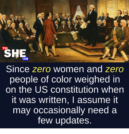 Memes, Zero, and Constitution: YES  SHE  CAN  Since zero women and zero  people of color weighed in  on the US constitution when  it was written, I assume it  may occasionally need a  few updates.