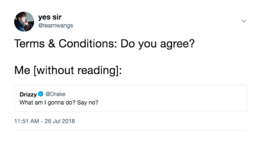 Drizzy: yes sir  @teamwangs  Terms & Conditions: Do you agree?  Me [without readingl:  Drizzy @Drake  What am I gonna do? Say no?  1:51 AM-26 Jul 2018