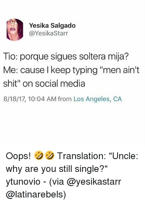 "Memes, Shit, and Social Media: Yesika Salgado  @YesikaStarr  Tio: porque sigues soltera mija?  Me: cause l keep typing ""men ain't  shit"" on social media  8/18/17, 10:04 AM from Los Angeles, C.A Oops! 🤣🤣 Translation: ""Uncle: why are you still single?"" ytunovio - (via @yesikastarr @latinarebels)"