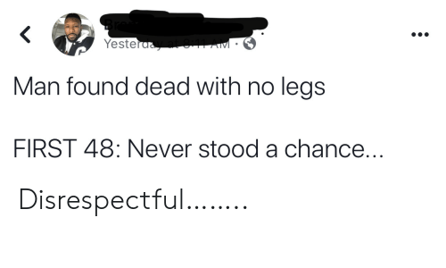 Never, Man, and First 48: Yesteraat 11 AM  Man found dead with no legs  FIRST 48: Never stood a chance... Disrespectful……..