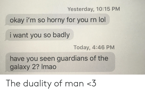 i want you: Yesterday, 10:15 PM  okay i'm so horny for  you rn lol  i want you so badly  Today, 4:46 PM  have you seen guardians of the  galaxy 2? Imao The duality of man <3