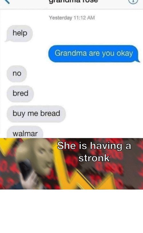 I Help: Yesterday 11:12 AM  help  Grandma are you okay  no  bred  buy me bread  walmar  She is having a  stronk  04 I must acquire the wheat by Can-I_Help_You MORE MEMES