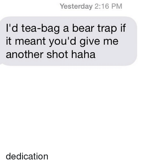 bear trap: Yesterday 2:16 PM  I'd tea-bag a bear trap if  it meant you'd give me  another shot haha dedication