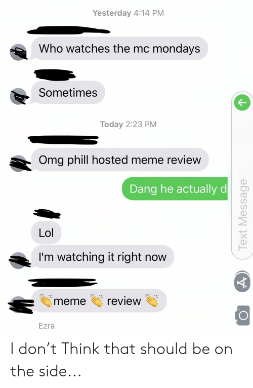 Lol, Meme, and Mondays: Yesterday 4:14 PM  Who watches the mc mondays  Sometimes  Today 2:23 PM  Omg phill hosted meme review  Dang he actually d  Lol  I'm watching it right now  review  meme  Ezra  Text Message I don't Think that should be on the side...