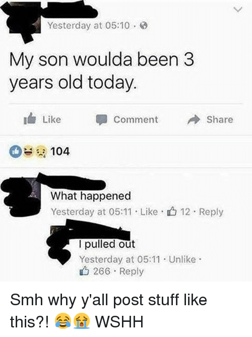 Memes, Smh, and Wshh: Yesterday at 05:10  My son woulda been 3  years old today.  Like  -  comment  Share  104  What happened  Yesterday at 05:11 . Like-山12 . Reply  lpulled out  Yesterday at 05:11 Unlike  山266 . Reply Smh why y'all post stuff like this?! 😂😭 WSHH