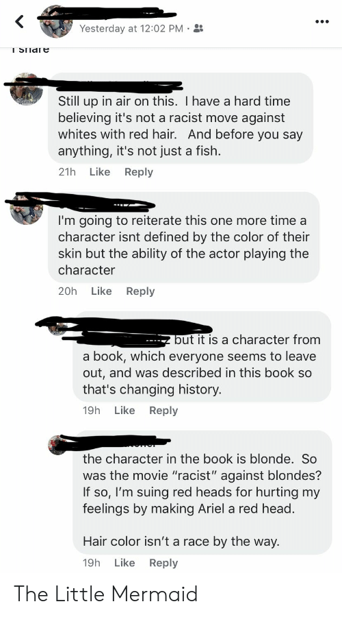 "Ariel, Head, and The Little Mermaid: Yesterday at 12:02 PM  I SIIdle  Still up in air on this. I have a hard time  believing it's not a racist move against  whites with red hair. And before you say  anything, it's not just a fish.  Like  Reply  21h  I'm going to reiterate this one more time a  character isnt defined by the color of their  skin but the ability of the actor playing the  character  Like  Reply  20h  but it is a character from  book, which everyone seems to leave  out, and was described in this book so  that's changing history.  a  Like  Reply  19h  the character in the book is blonde. So  was the movie ""racist"" against blondes?  If so, I'm suing red heads for hurting my  feelings by making Ariel a red head.  Hair color isn't a race  by the way.  Like Reply  19h The Little Mermaid"