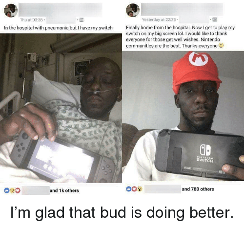 Lol, Nintendo, and Best: Yesterday at 22:35  Thu at 03:38  Finally home from the hospital. Now I get to play my  In the hospital with pneumonia but I have my switch  switch on my big screen lol.I would like to thank  everyone for those get well wishes. Nintendo  communities are the best. Thanks everyone  GD  NINTENDO  SWITCH  and 780 others  and 1k others I'm glad that bud is doing better.