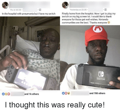 big screen: Yesterday at 22:35  Thu at 03:38  In the hospital with pneumonia but I have my switch ially home from the hospital. Now I get to play my  switch on my big screen lol. I would like to thank  everyone for those get well wishes. Nintendo  communities are the best. Thanks everyone  ID  NINTENDO  SWITCH  and 780 others  and 1k others <p>I thought this was really cute!</p>