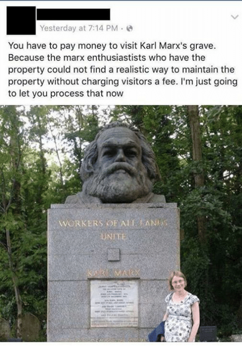 Karling: Yesterday at 7:14 PM.  You have to pay money to visit Karl Marx's grave  Because the marx enthusiastists who have the  property could not find a realistic way to maintain the  property without charging visitors a fee. I'm just going  to let you process that now  WORKERS OF ALTANES  UNIT