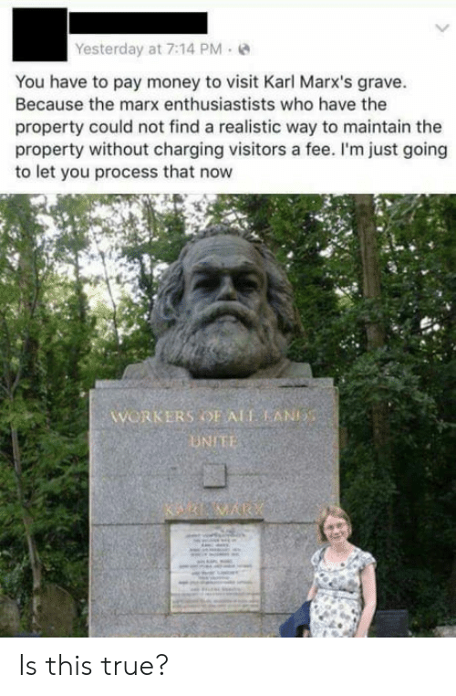 Gravely: Yesterday at 7:14 PM-  You have to pay money to visit Karl Marx's grave  Because the marx enthusiastists who have the  property could not find a realistic way to maintain the  property without charging visitors a fee. I'm just going  to let you process that now  WORKERS OF ALT AN  UNIE Is this true?