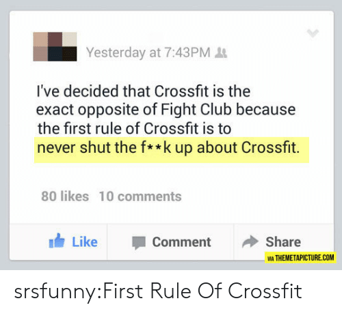 Club, Fight Club, and Tumblr: Yesterday at 7:43PM  I've decided that Crossfit is the  exact opposite of Fight Club because  the first rule of Crossfit is to  never shut the f**k up about Crossfit.  80 likes 10 comments  Like Comment Share  IA THEMETAPICTURE.COM srsfunny:First Rule Of Crossfit