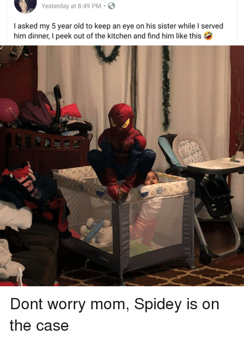 Find Him: Yesterday at 8:49 PM.  I asked my 5 year old to keep an eye on his sister while I served  him dinner, I peek out of the kitchen and find him like this Dont worry mom, Spidey is on the case