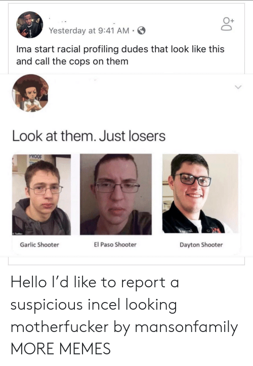 garlic: Yesterday at 9:41 AM-  Ima start racial profiling dudes that look like this  and call the cops on them  Look at them. Just losers  PROOF  ApRrust  El Paso Shooter  Garlic Shooter  Dayton Shooter Hello I'd like to report a suspicious incel looking motherfucker by mansonfamily MORE MEMES