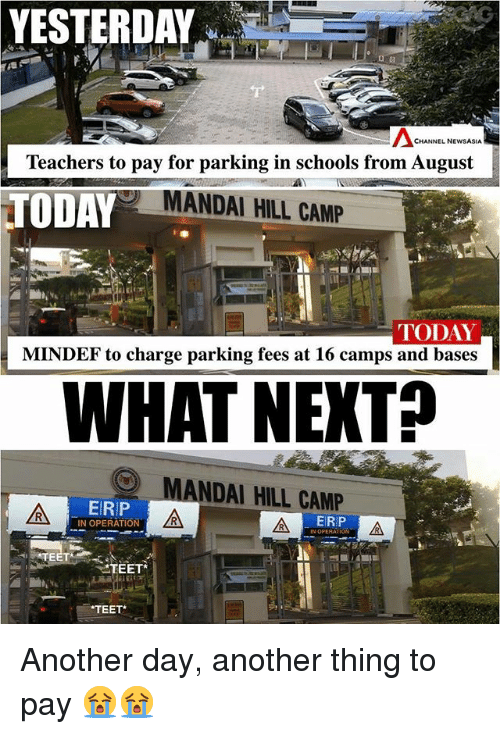 Memes, Today, and 🤖: YESTERDAY  CHANNE NEWA  Teachers to pay for parking in schools from August  TODAY  MANDAI HILL CAMP  TODAY  MINDEF to charge parking fees at 16 camps and bases  WHAT NEKTP  MANDAI HILL CAMP  ERP  IN OPERATION  ERIP  TEET  TEET Another day, another thing to pay 😭😭