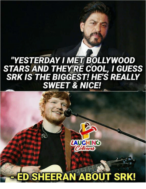 "srk: ""YESTERDAY I MET BOLLYWOOD  STARS AND THEYRE COOL, I GUESS  SRK IS THE BIGGEST! HE'S REALLY  SWEET & NICE!  ED SHEERAN ABOUT SRK!"